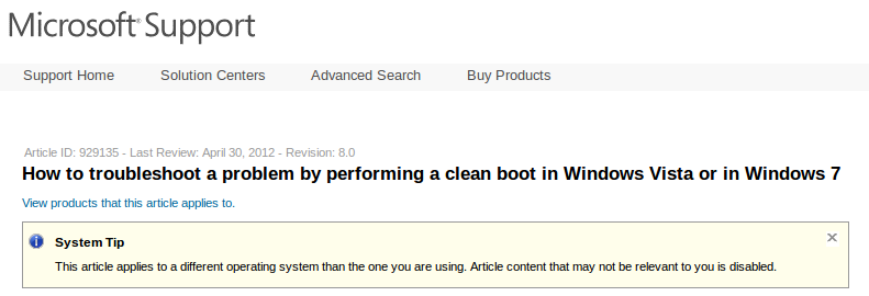 Microsoft Support. How to troubleshoot a problem by performing a clean boot in Windows Vista or in Windows 7. System Tip. This article applies to a different operating system than the one you are using. Article content that may not be relevant to you is disabled.